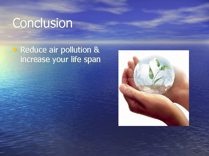 Conclusion • Reduce air pollution & increase your life span