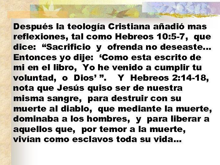 Después la teología Cristiana añadió mas reflexiones, tal como Hebreos 10: 5 -7, que