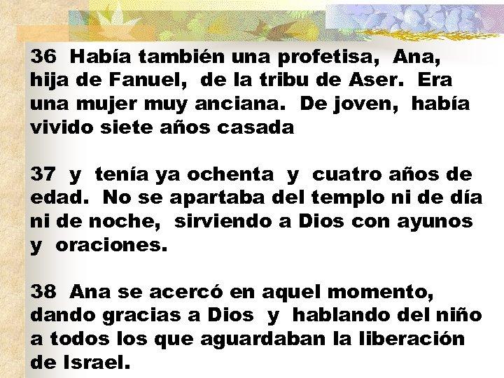 36 Había también una profetisa, Ana, hija de Fanuel, de la tribu de Aser.
