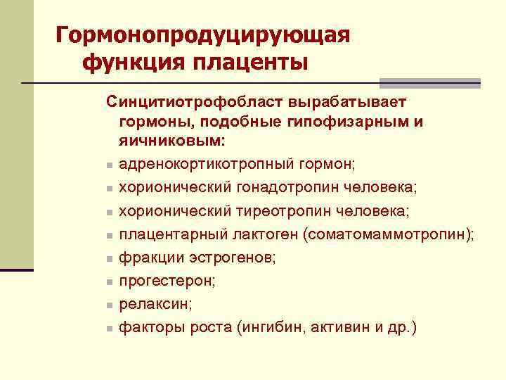 Гормонопродуцирующая функция плаценты Синцитиотрофобласт вырабатывает гормоны, подобные гипофизарным и яичниковым: n адренокортикотропный гормон; n