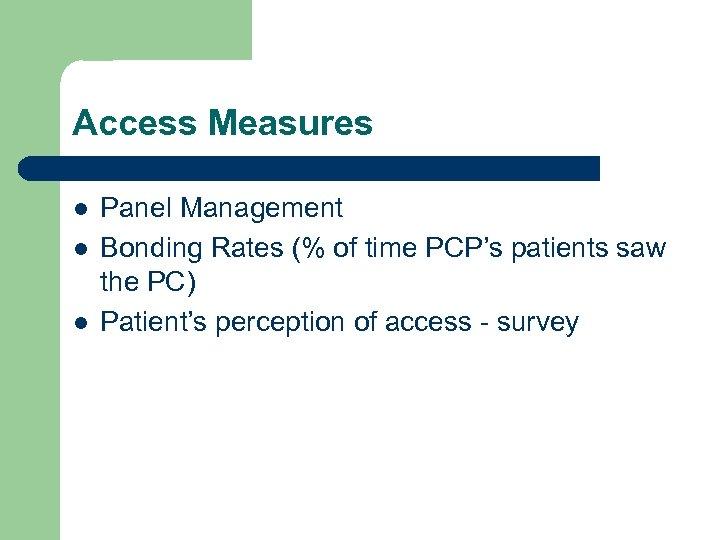 Access Measures l l l Panel Management Bonding Rates (% of time PCP's patients