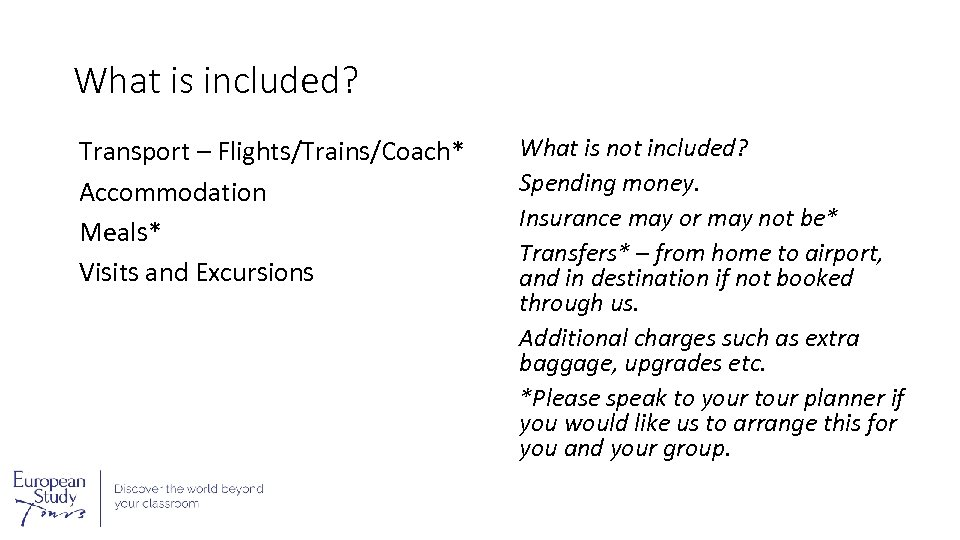 What is included? Transport – Flights/Trains/Coach* Accommodation Meals* Visits and Excursions What is not