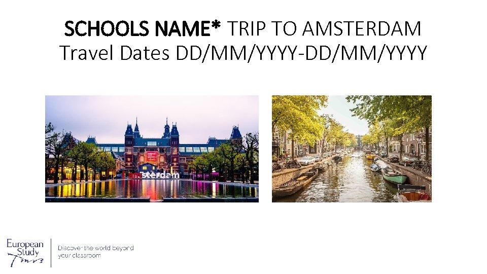SCHOOLS NAME* TRIP TO AMSTERDAM Travel Dates DD/MM/YYYY-DD/MM/YYYY