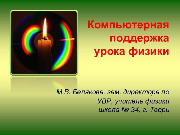 Компьютерная поддержка урока физики М. В. Белякова, зам. директора по УВР, учитель физики школа