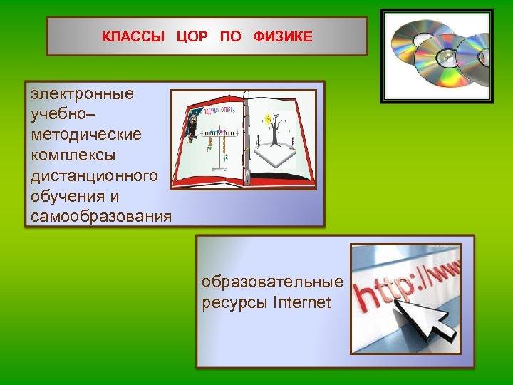 КЛАССЫ ЦОР ПО ФИЗИКЕ электронные учебно– методические комплексы дистанционного обучения и самообразования образовательные ресурсы