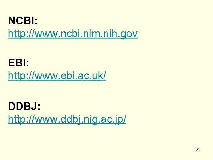NCBI: http: //www. ncbi. nlm. nih. gov EBI: http: //www. ebi. ac. uk/ DDBJ: