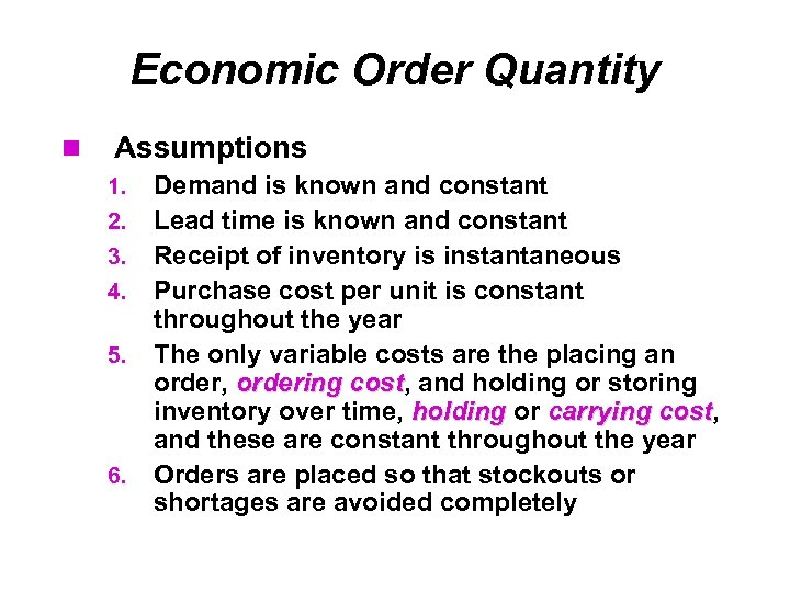 Economic Order Quantity Assumptions 1. 2. 3. 4. 5. 6. Demand is known and