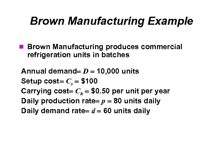 Brown Manufacturing Example Brown Manufacturing produces commercial refrigeration units in batches Annual demand D