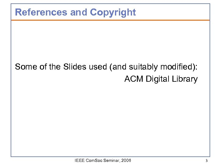References and Copyright Some of the Slides used (and suitably modified): ACM Digital Library