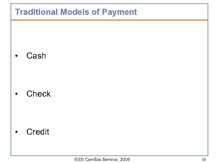 Traditional Models of Payment • Cash • Check • Credit IEEE Com. Soc Seminar,