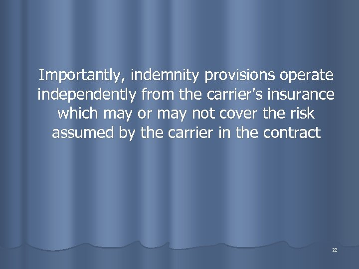 Importantly, indemnity provisions operate independently from the carrier's insurance which may or may not
