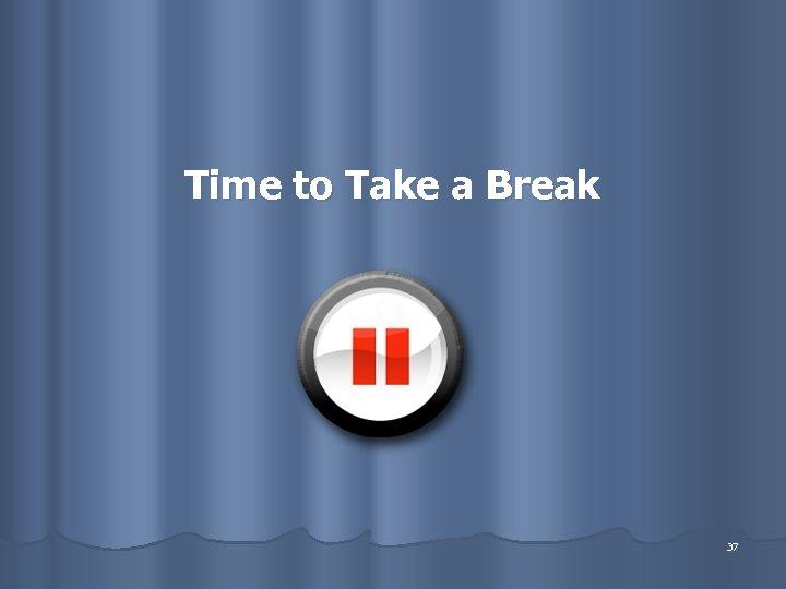 Time to Take a Break 37