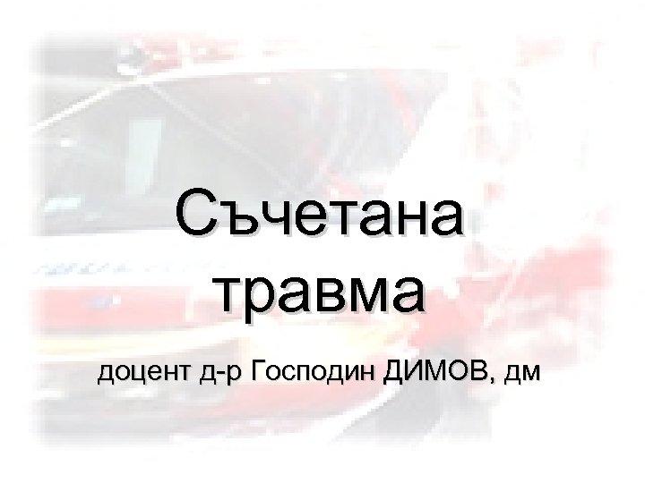 Съчетана травма доцент д-р Господин ДИМОВ, дм
