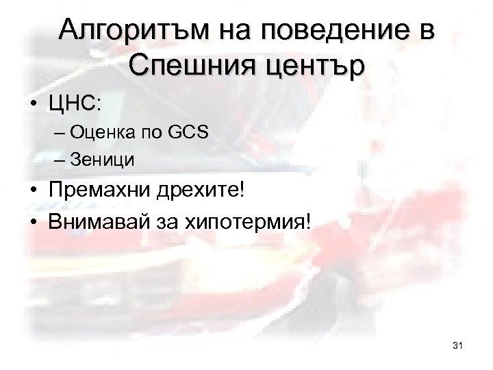 Алгоритъм на поведение в Спешния център • ЦНС: – Оценка по GCS – Зеници