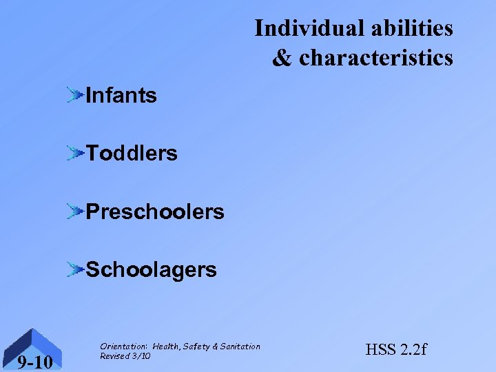 Individual abilities & characteristics Infants Toddlers Preschoolers Schoolagers 9 -10 Orientation: Health, Safety &