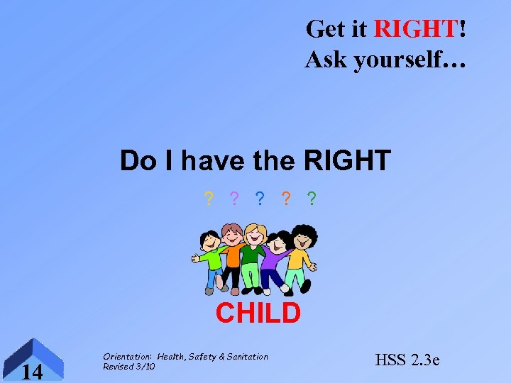 Get it RIGHT! Ask yourself… Do I have the RIGHT ? ? ? CHILD