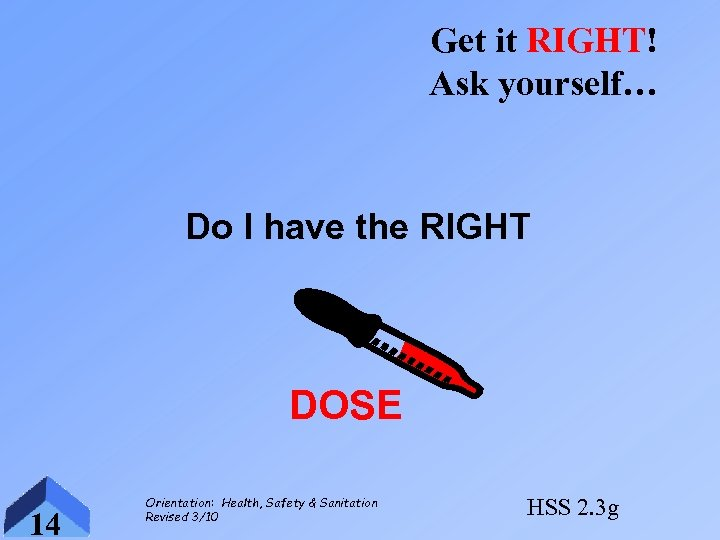 Get it RIGHT! Ask yourself… Do I have the RIGHT DOSE 14 Orientation: Health,