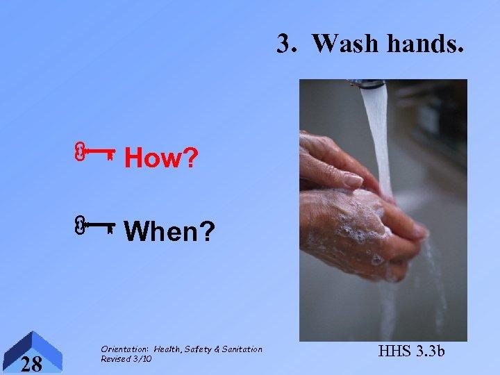 3. Wash hands. ÑHow? ÑWhen? 28 Orientation: Health, Safety & Sanitation Revised 3/10 HHS