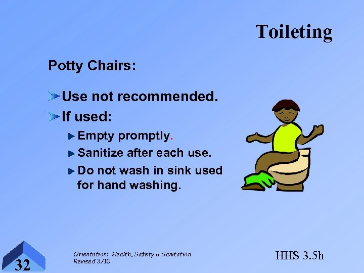 Toileting Potty Chairs: Use not recommended. If used: Empty promptly. Sanitize after each use.