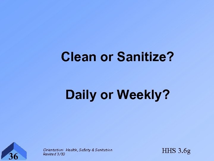 Clean or Sanitize? Daily or Weekly? 36 Orientation: Health, Safety & Sanitation Revised 3/10