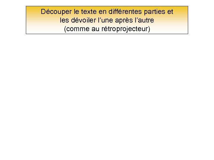 Découper le texte en différentes parties et les dévoiler l'une après l'autre (comme au