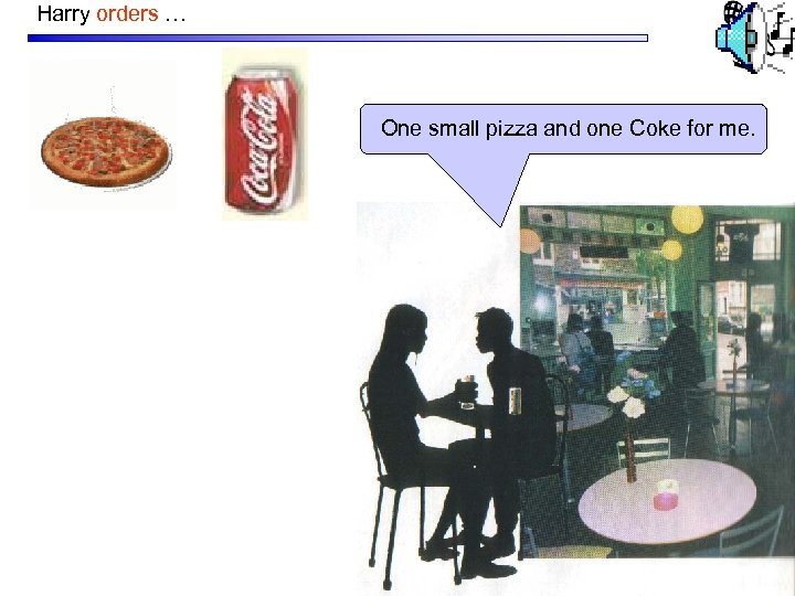 Harry orders … One small pizza and one Coke for me.