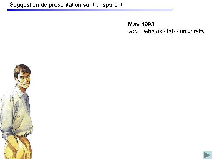 Suggestion de présentation sur transparent May 1993 voc : whales / lab / university