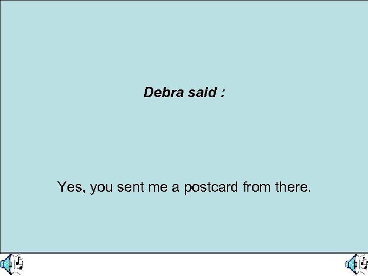 What did Debra say ? Debra said : She says she knew Harry went
