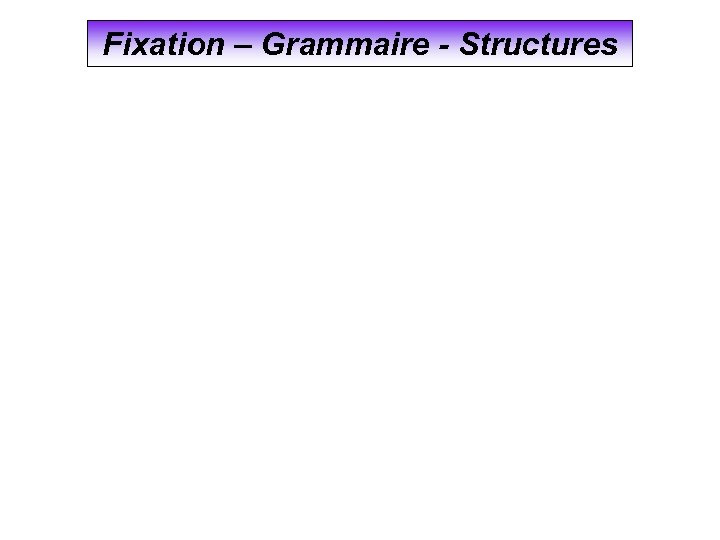 Fixation – Grammaire - Structures