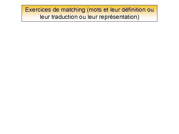 Exercices de matching (mots et leur définition ou leur traduction ou leur représentation)