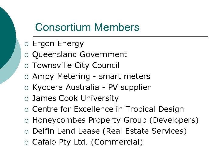 Consortium Members ¡ ¡ ¡ ¡ ¡ Ergon Energy Queensland Government Townsville City Council