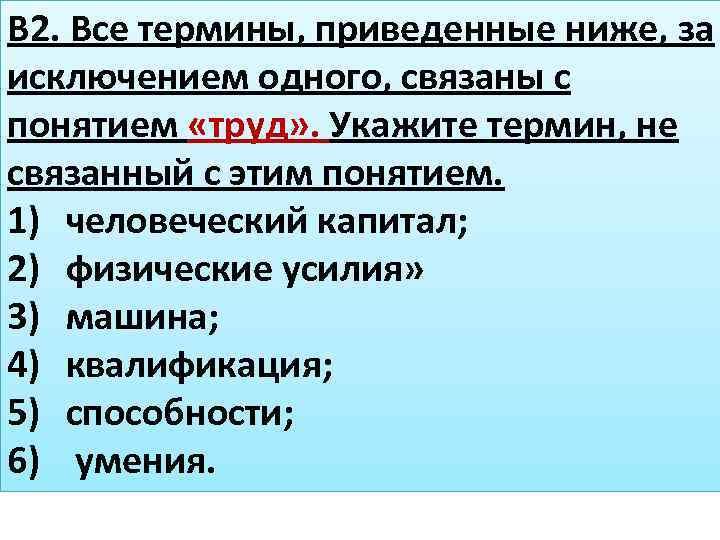В 2. Все термины, приведенные ниже, за исключением одного, связаны с понятием «труд» .