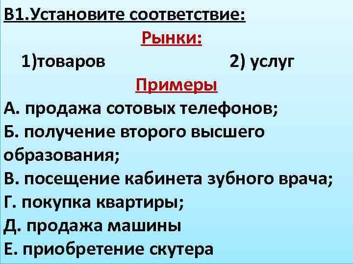 В 1. Установите соответствие: Рынки: 1)товаров 2) услуг Примеры А. продажа сотовых телефонов; Б.