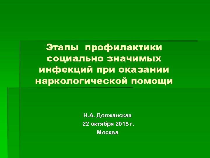 Этапы профилактики социально значимых инфекций при оказании наркологической помощи Н. А. Должанская 22 октября