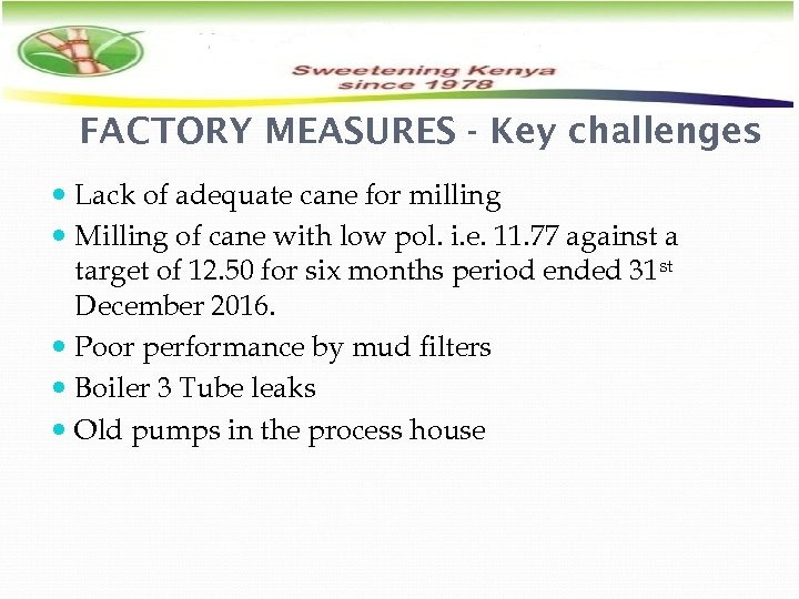 FACTORY MEASURES - Key challenges Lack of adequate cane for milling Milling of cane