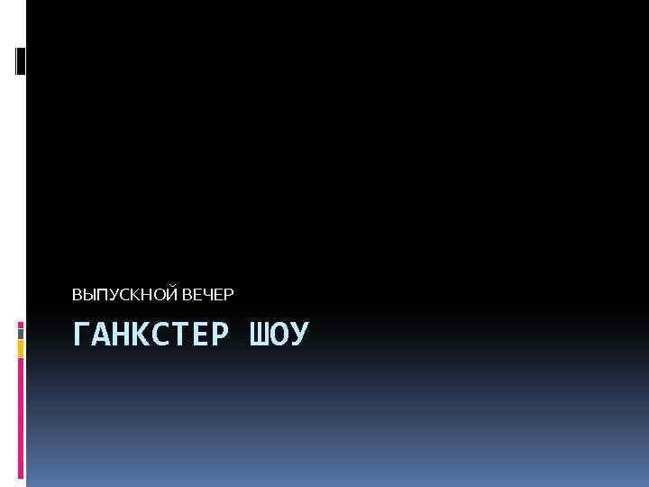 ВЫПУСКНОЙ ВЕЧЕР ГАНКСТЕР ШОУ