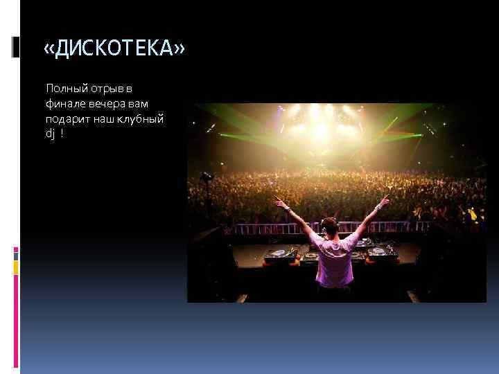 «ДИСКОТЕКА» Полный отрыв в финале вечера вам подарит наш клубный dj !