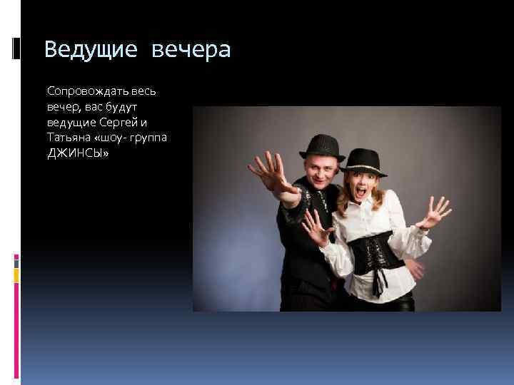 Ведущие вечера Сопровождать весь вечер, вас будут ведущие Сергей и Татьяна «шоу- группа ДЖИНСЫ»