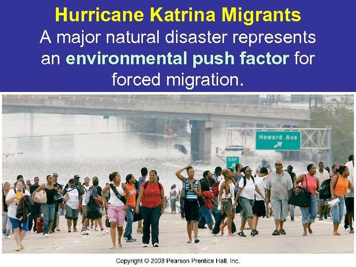 Hurricane Katrina Migrants A major natural disaster represents an environmental push factor forced migration.