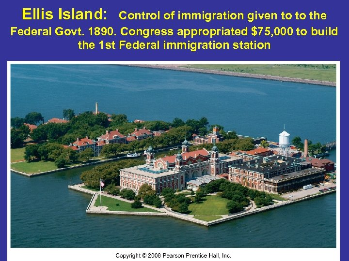 Ellis Island: Control of immigration given to to the Federal Govt. 1890. Congress appropriated