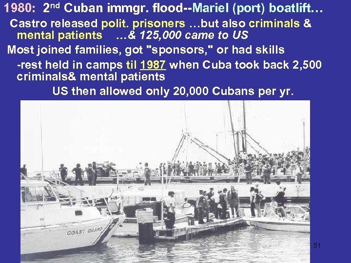 1980: 2 nd Cuban immgr. flood--Mariel (port) boatlift… Castro released polit. prisoners …but also