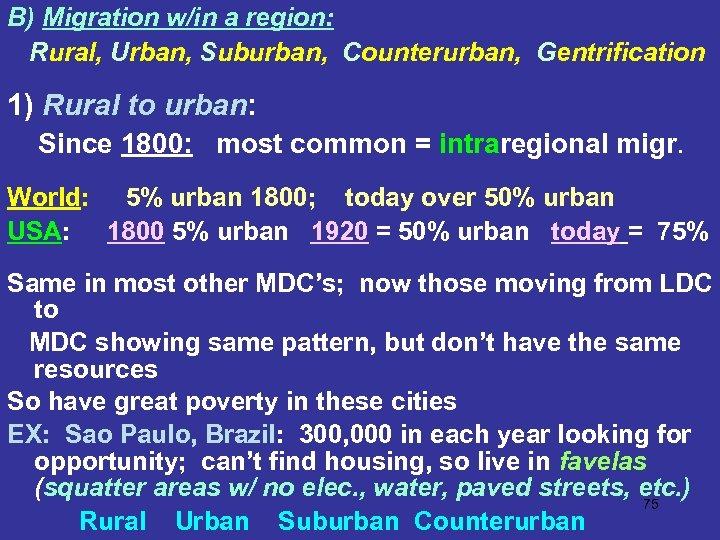 B) Migration w/in a region: Rural, Urban, Suburban, Counterurban, Gentrification 1) Rural to urban: