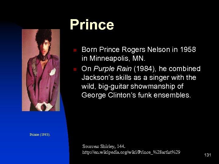 Prince n n Born Prince Rogers Nelson in 1958 in Minneapolis, MN. On Purple