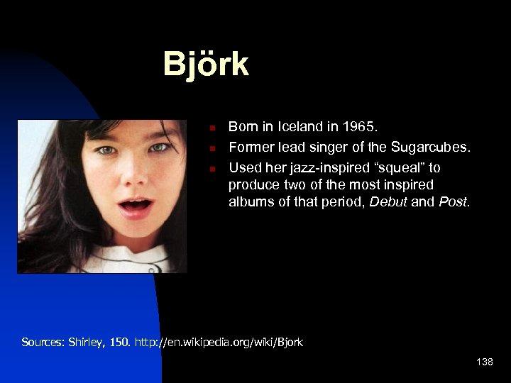 Björk n n n Born in Iceland in 1965. Former lead singer of the