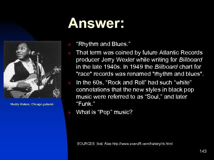 "Answer: n n n Muddy Waters, Chicago guitarist. n ""Rhythm and Blues. "" That"