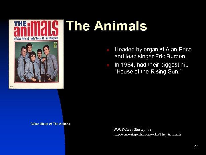 The Animals n n Headed by organist Alan Price and lead singer Eric Burdon.