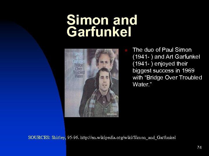 Simon and Garfunkel n The duo of Paul Simon (1941 - ) and Art