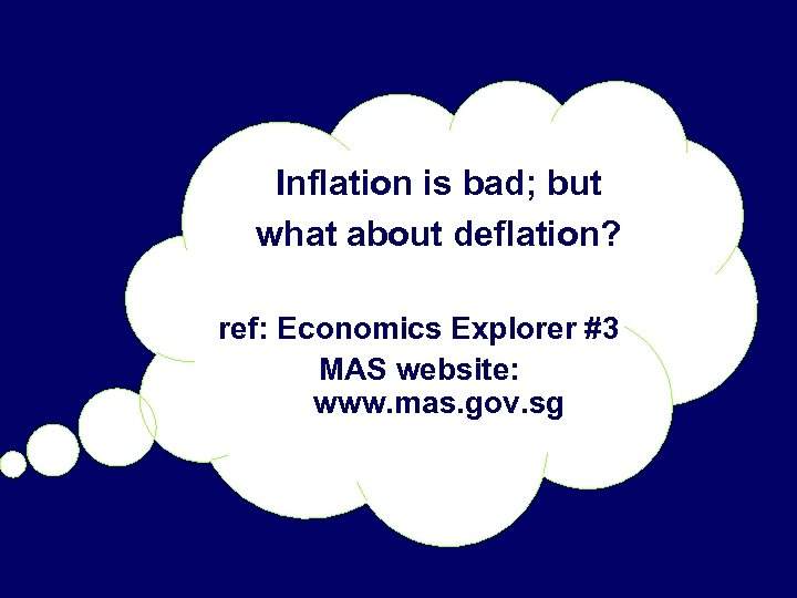 Inflation is bad; but what about deflation? ref: Economics Explorer #3 MAS website: www.