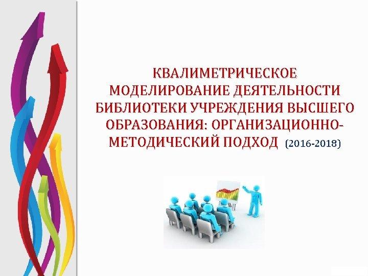 КВАЛИМЕТРИЧЕСКОЕ МОДЕЛИРОВАНИЕ ДЕЯТЕЛЬНОСТИ БИБЛИОТЕКИ УЧРЕЖДЕНИЯ ВЫСШЕГО ОБРАЗОВАНИЯ: ОРГАНИЗАЦИОННОМЕТОДИЧЕСКИЙ ПОДХОД (2016 -2018) (2016 -2018