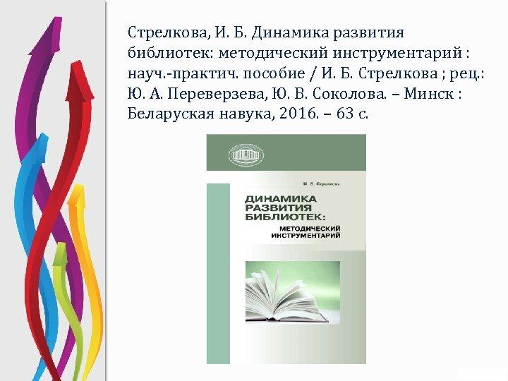 Стрелкова, И. Б. Динамика развития библиотек: методический инструментарий : науч. -практич. пособие / И.